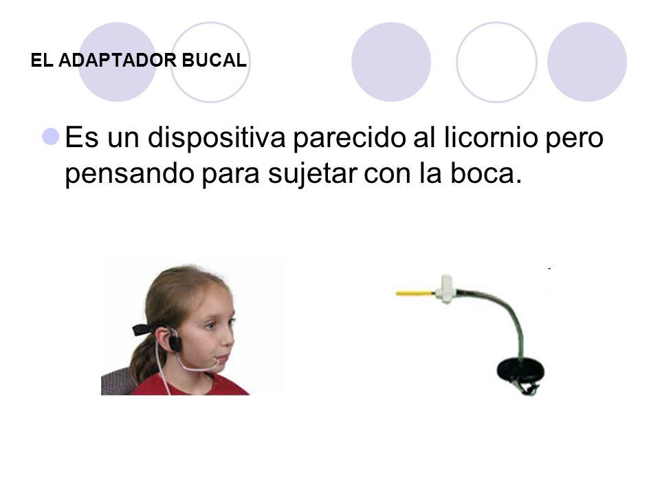 EL ADAPTADOR BUCAL Es un dispositiva parecido al licornio pero pensando para sujetar con la boca.
