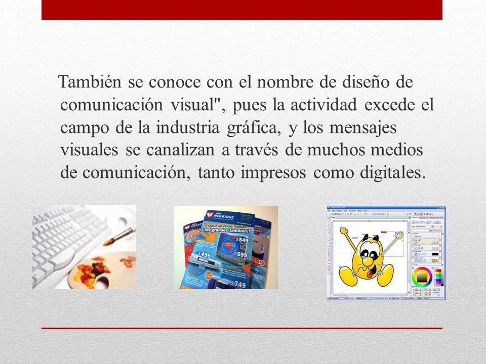 También se conoce con el nombre de diseño de comunicación visual , pues la actividad excede el campo de la industria gráfica, y los mensajes visuales se canalizan a través de muchos medios de comunicación, tanto impresos como digitales.