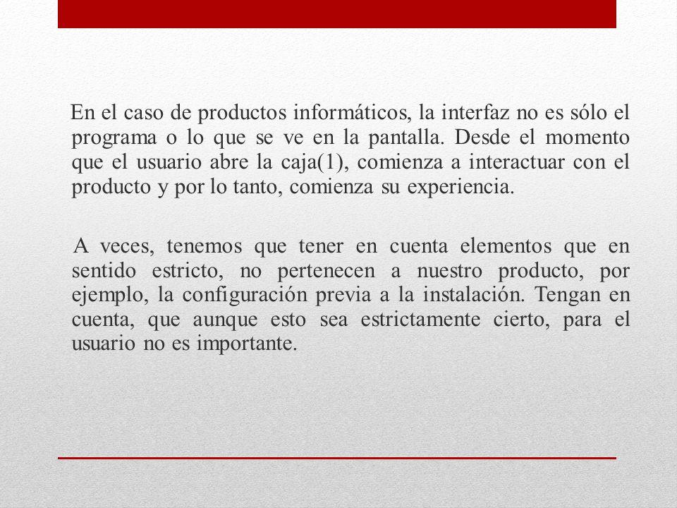 En el caso de productos informáticos, la interfaz no es sólo el programa o lo que se ve en la pantalla. Desde el momento que el usuario abre la caja(1), comienza a interactuar con el producto y por lo tanto, comienza su experiencia.