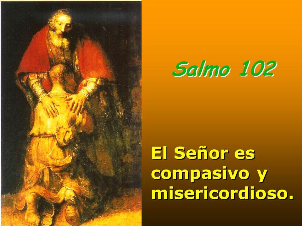Salmo 102 El Señor es compasivo y misericordioso.