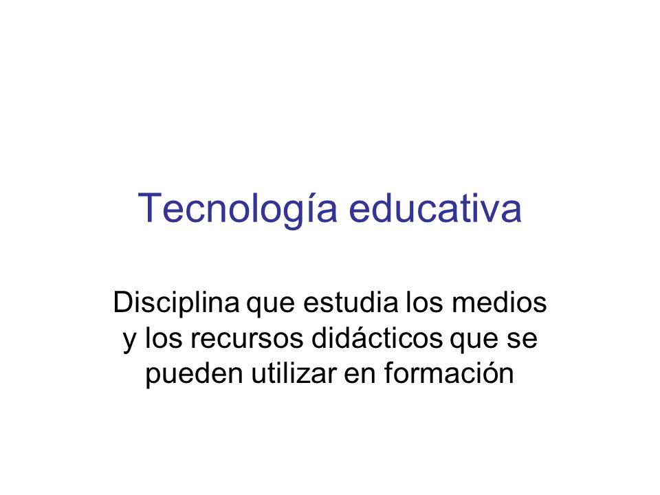 Tecnología educativa Disciplina que estudia los medios y los recursos didácticos que se pueden utilizar en formación.