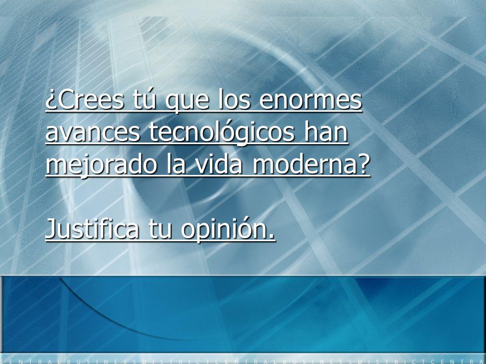 ¿Crees tú que los enormes avances tecnológicos han mejorado la vida moderna Justifica tu opinión.