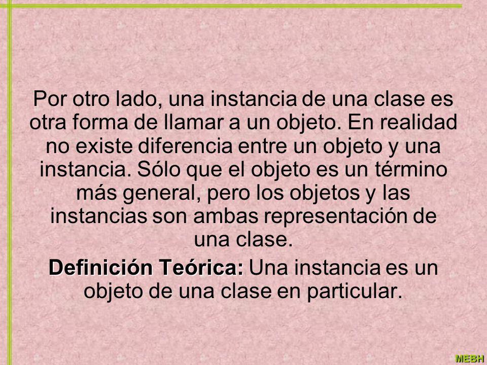 Por otro lado, una instancia de una clase es otra forma de llamar a un objeto. En realidad no existe diferencia entre un objeto y una instancia. Sólo que el objeto es un término más general, pero los objetos y las instancias son ambas representación de una clase.