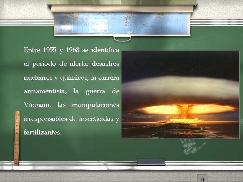 Entre 1955 y 1968 se identifica el periodo de alerta: desastres nucleares y químicos, la carrera armamentista, la guerra de Vietnam, las manipulaciones irresponsables de insecticidas y fertilizantes.