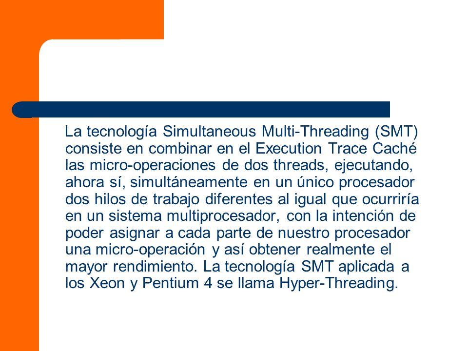 La tecnología Simultaneous Multi-Threading (SMT) consiste en combinar en el Execution Trace Caché las micro-operaciones de dos threads, ejecutando, ahora sí, simultáneamente en un único procesador dos hilos de trabajo diferentes al igual que ocurriría en un sistema multiprocesador, con la intención de poder asignar a cada parte de nuestro procesador una micro-operación y así obtener realmente el mayor rendimiento.