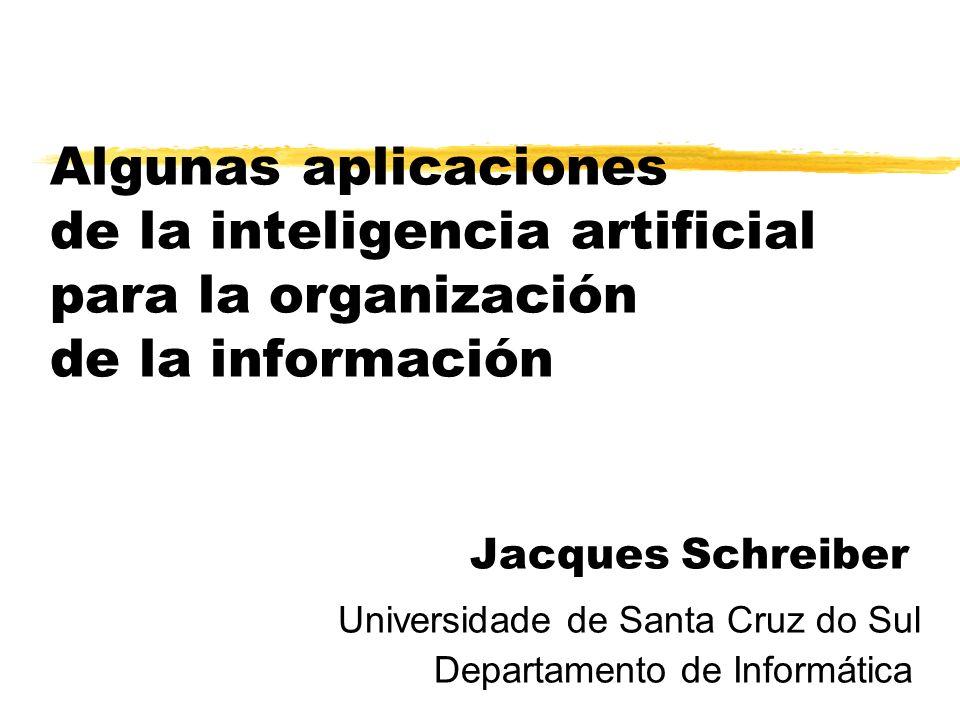 Algunas aplicaciones de la inteligencia artificial para la organización de la información Jacques Schreiber Universidade de Santa Cruz do Sul Departamento de Informática