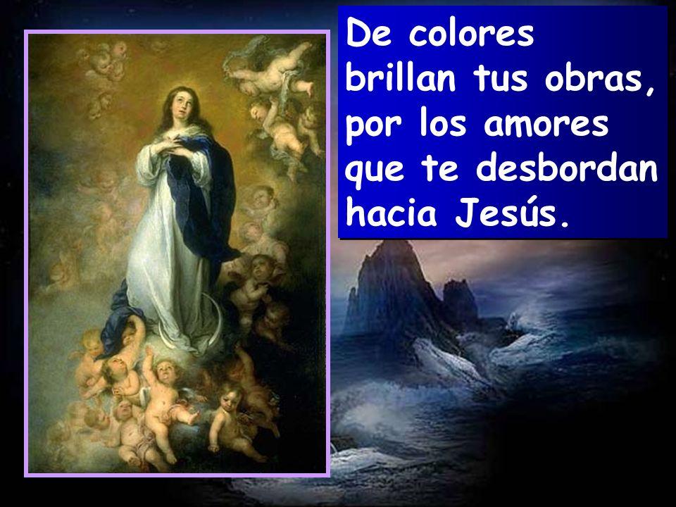 De colores brillan tus obras, por los amores que te desbordan hacia Jesús.