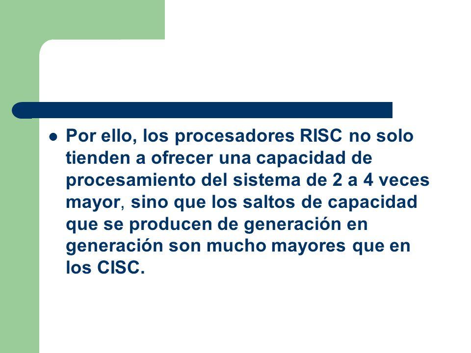 Por ello, los procesadores RISC no solo tienden a ofrecer una capacidad de procesamiento del sistema de 2 a 4 veces mayor, sino que los saltos de capacidad que se producen de generación en generación son mucho mayores que en los CISC.