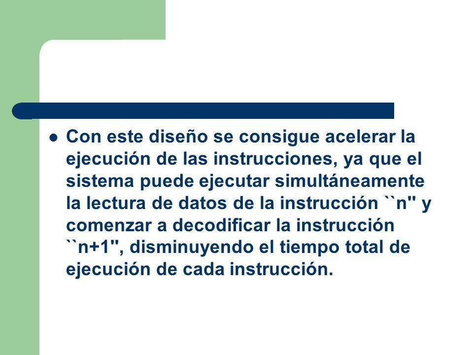 Con este diseño se consigue acelerar la ejecución de las instrucciones, ya que el sistema puede ejecutar simultáneamente la lectura de datos de la instrucción ``n y comenzar a decodificar la instrucción ``n+1 , disminuyendo el tiempo total de ejecución de cada instrucción.