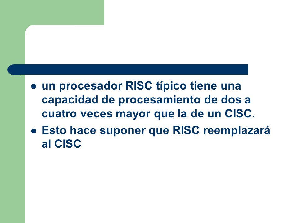 un procesador RISC típico tiene una capacidad de procesamiento de dos a cuatro veces mayor que la de un CISC.