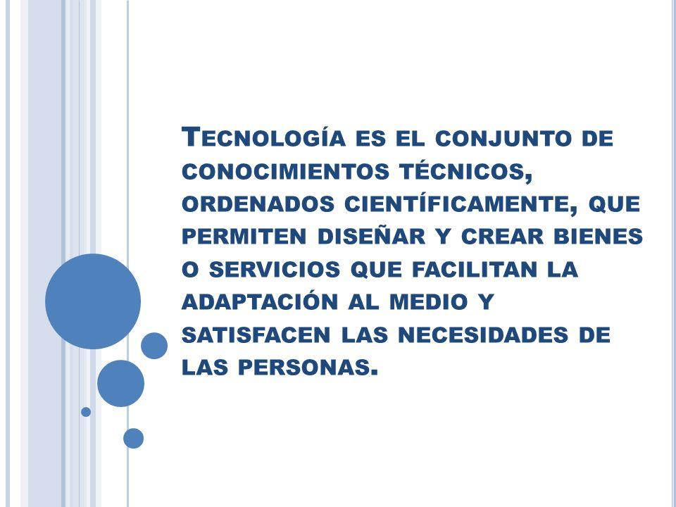 Tecnología es el conjunto de conocimientos técnicos, ordenados científicamente, que permiten diseñar y crear bienes o servicios que facilitan la adaptación al medio y satisfacen las necesidades de las personas.