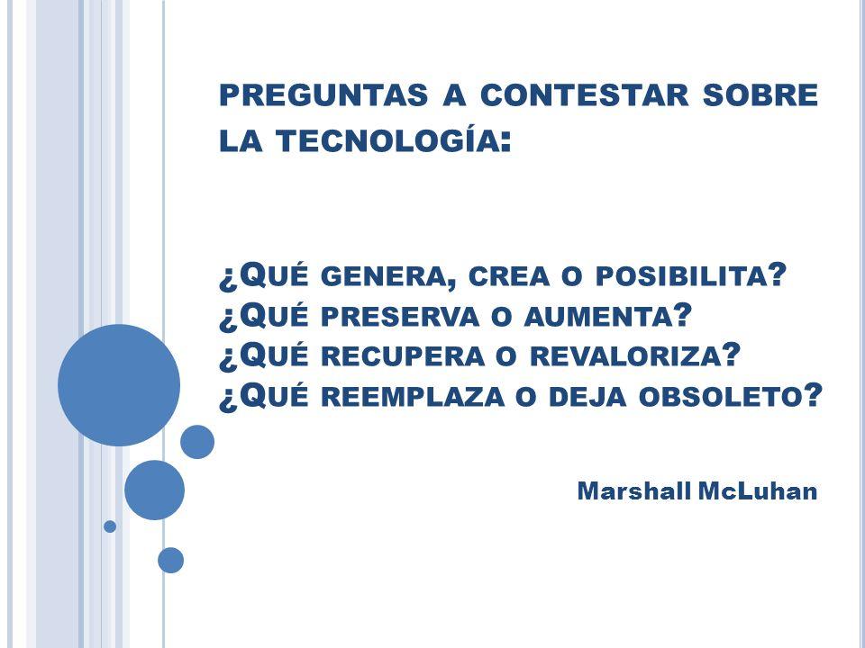 preguntas a contestar sobre la tecnología: ¿Qué genera, crea o posibilita ¿Qué preserva o aumenta ¿Qué recupera o revaloriza ¿Qué reemplaza o deja obsoleto