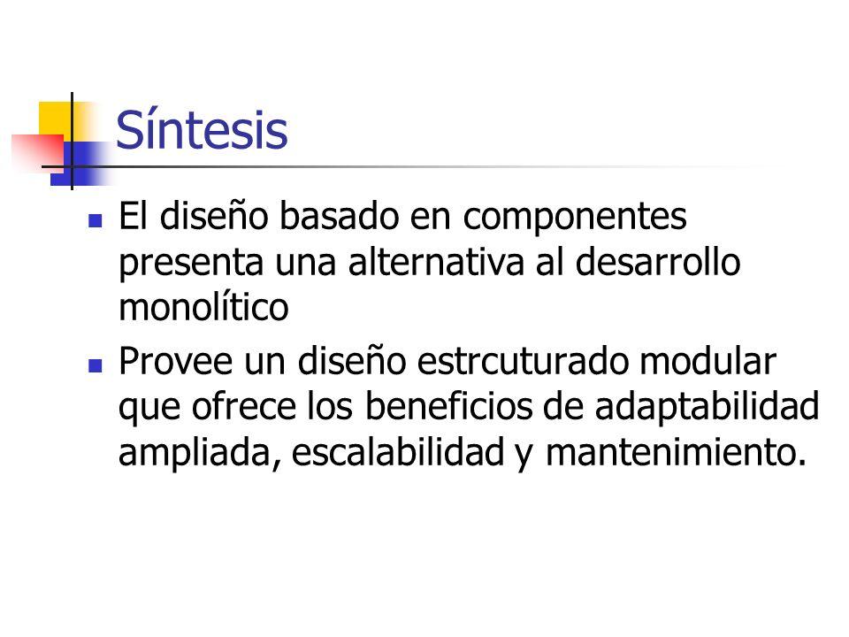 Síntesis El diseño basado en componentes presenta una alternativa al desarrollo monolítico.