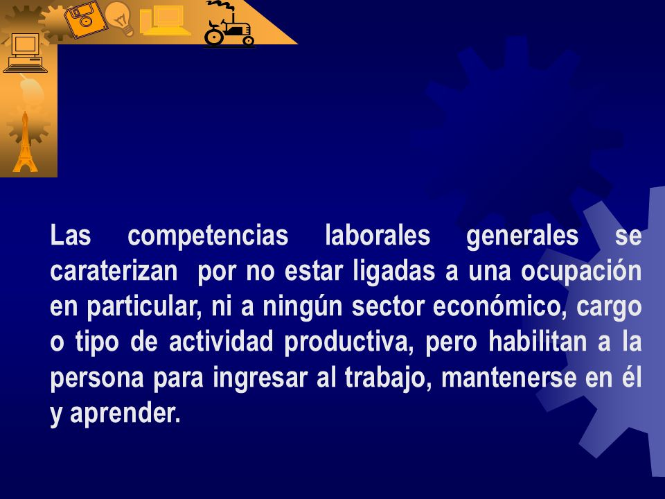 Las competencias laborales generales se caraterizan por no estar ligadas a una ocupación en particular, ni a ningún sector económico, cargo o tipo de actividad productiva, pero habilitan a la persona para ingresar al trabajo, mantenerse en él y aprender.