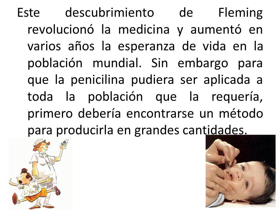 Este descubrimiento de Fleming revolucionó la medicina y aumentó en varios años la esperanza de vida en la población mundial.
