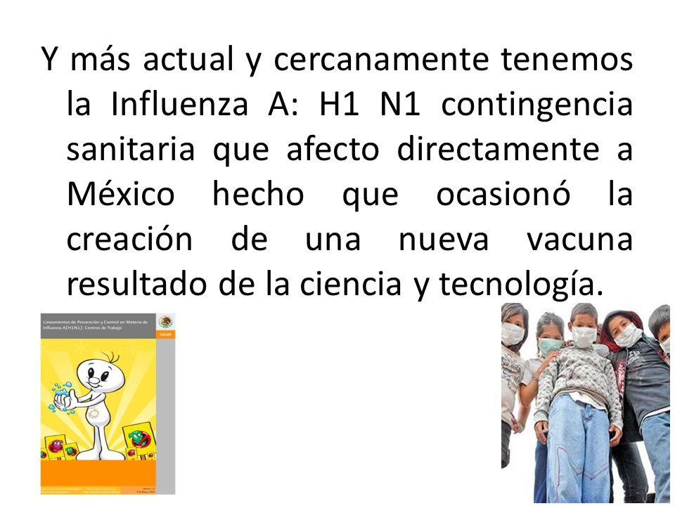 Y más actual y cercanamente tenemos la Influenza A: H1 N1 contingencia sanitaria que afecto directamente a México hecho que ocasionó la creación de una nueva vacuna resultado de la ciencia y tecnología.