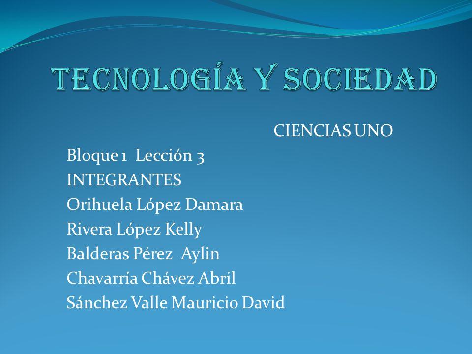 Tecnología y Sociedad CIENCIAS UNO Bloque 1 Lección 3 INTEGRANTES