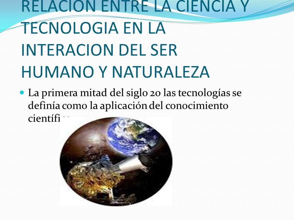 RELACION ENTRE LA CIENCIA Y TECNOLOGIA EN LA INTERACION DEL SER HUMANO Y NATURALEZA