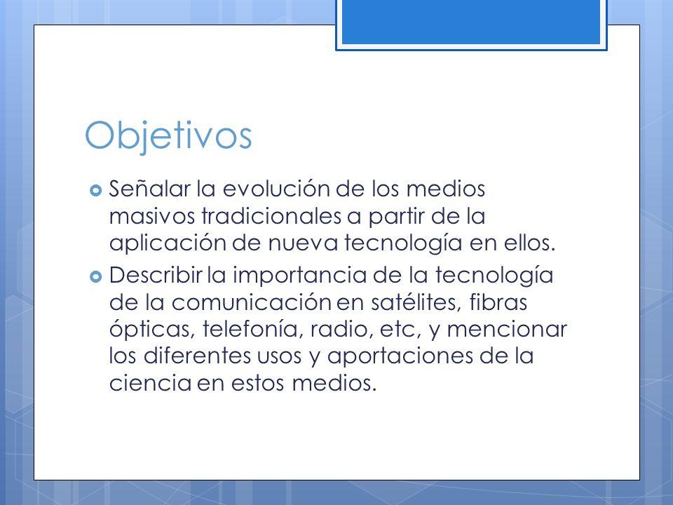 Objetivos Señalar la evolución de los medios masivos tradicionales a partir de la aplicación de nueva tecnología en ellos.