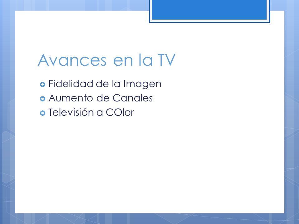 Avances en la TV Fidelidad de la Imagen Aumento de Canales
