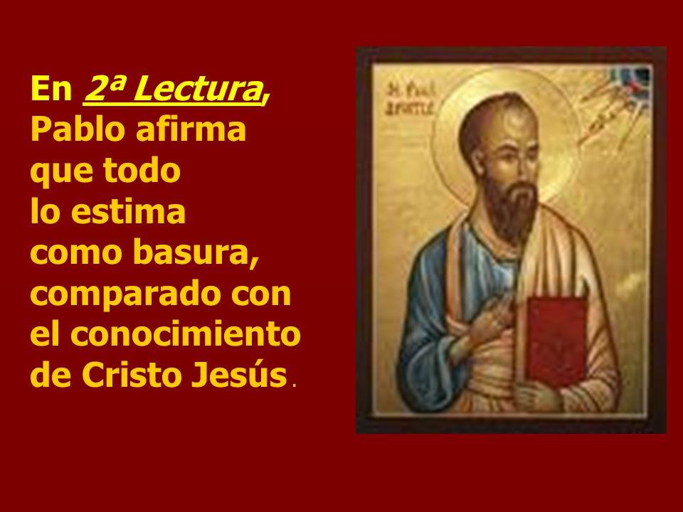 En 2ª Lectura, Pablo afirma que todo lo estima como basura, comparado con el conocimiento de Cristo Jesús .