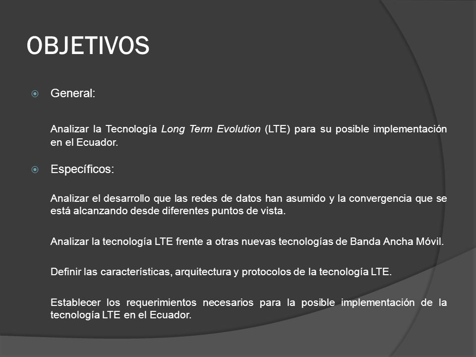 OBJETIVOS General: Analizar la Tecnología Long Term Evolution (LTE) para su posible implementación en el Ecuador.