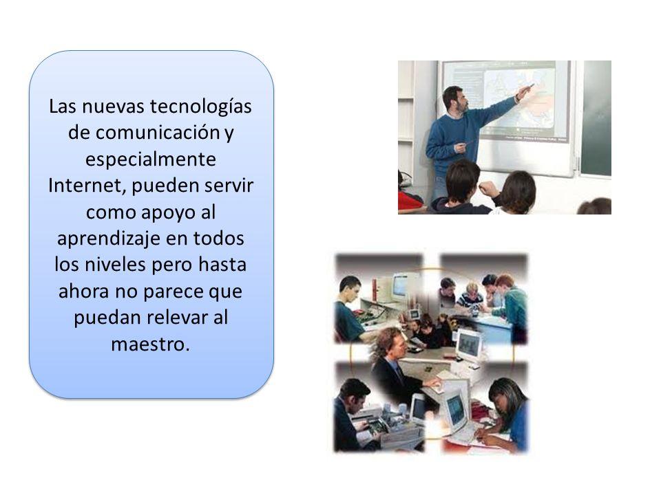 Las nuevas tecnologías de comunicación y especialmente Internet, pueden servir como apoyo al aprendizaje en todos los niveles pero hasta ahora no parece que puedan relevar al maestro.