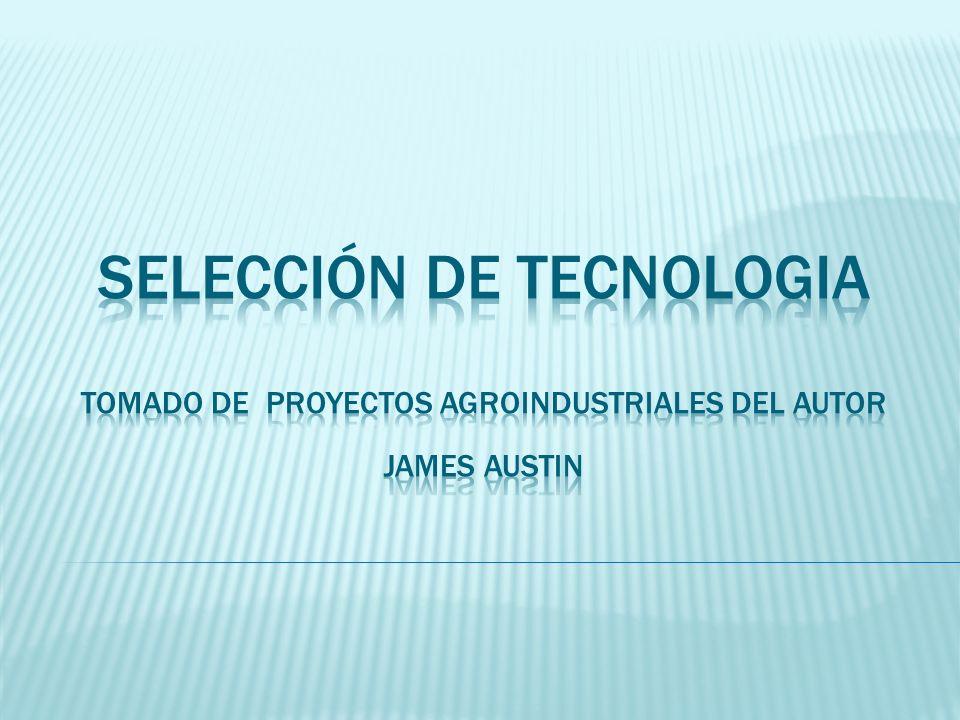 SELECCIÓN DE TECNOLOGIA Tomado de proyectos AGROINDUSTRIALES DEL AUTOR James Austin