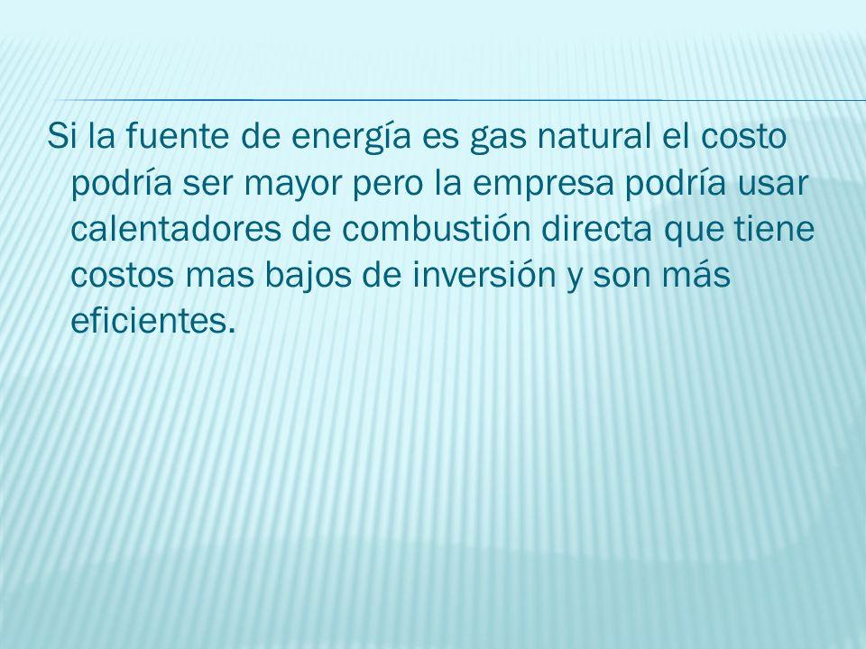 Si la fuente de energía es gas natural el costo podría ser mayor pero la empresa podría usar calentadores de combustión directa que tiene costos mas bajos de inversión y son más eficientes.