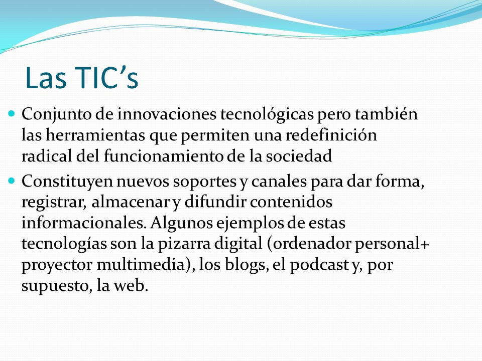Las TIC's Conjunto de innovaciones tecnológicas pero también las herramientas que permiten una redefinición radical del funcionamiento de la sociedad.