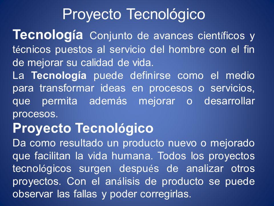 Proyecto Tecnológico Tecnología Conjunto de avances científicos y técnicos puestos al servicio del hombre con el fin de mejorar su calidad de vida.