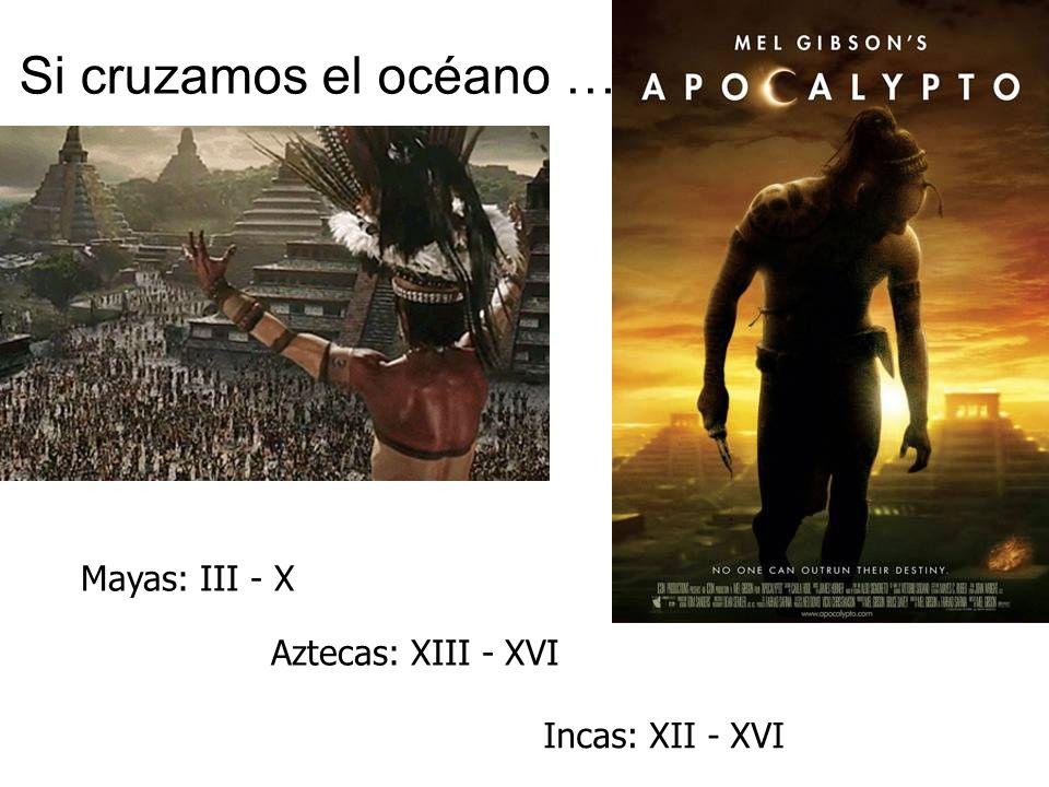 Si cruzamos el océano … Mayas: III - X Aztecas: XIII - XVI