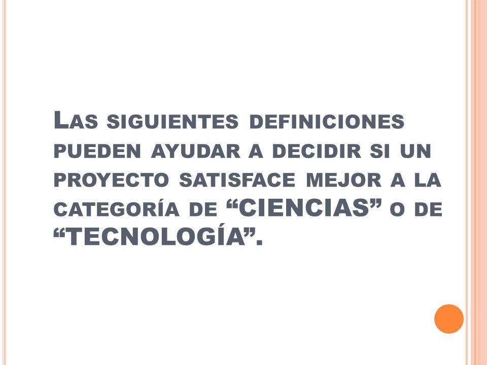 Las siguientes definiciones pueden ayudar a decidir si un proyecto satisface mejor a la categoría de CIENCIAS o de TECNOLOGÍA .