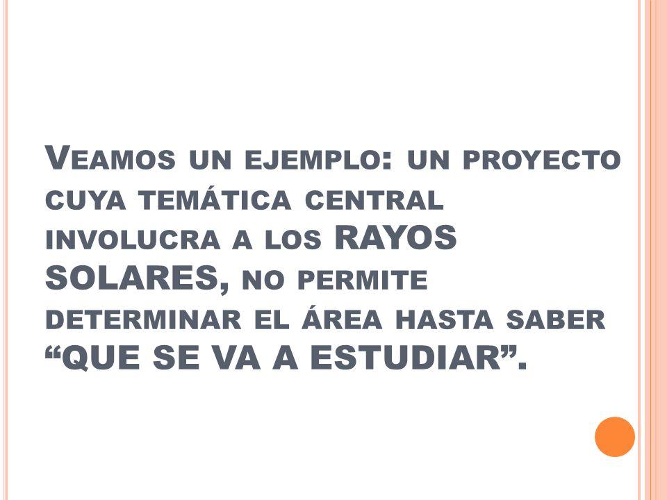 Veamos un ejemplo: un proyecto cuya temática central involucra a los RAYOS SOLARES, no permite determinar el área hasta saber QUE SE VA A ESTUDIAR .