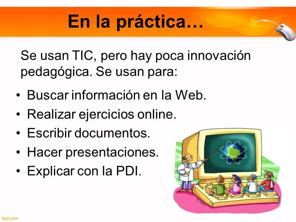 En la práctica… Se usan TIC, pero hay poca innovación pedagógica. Se usan para: Buscar información en la Web.