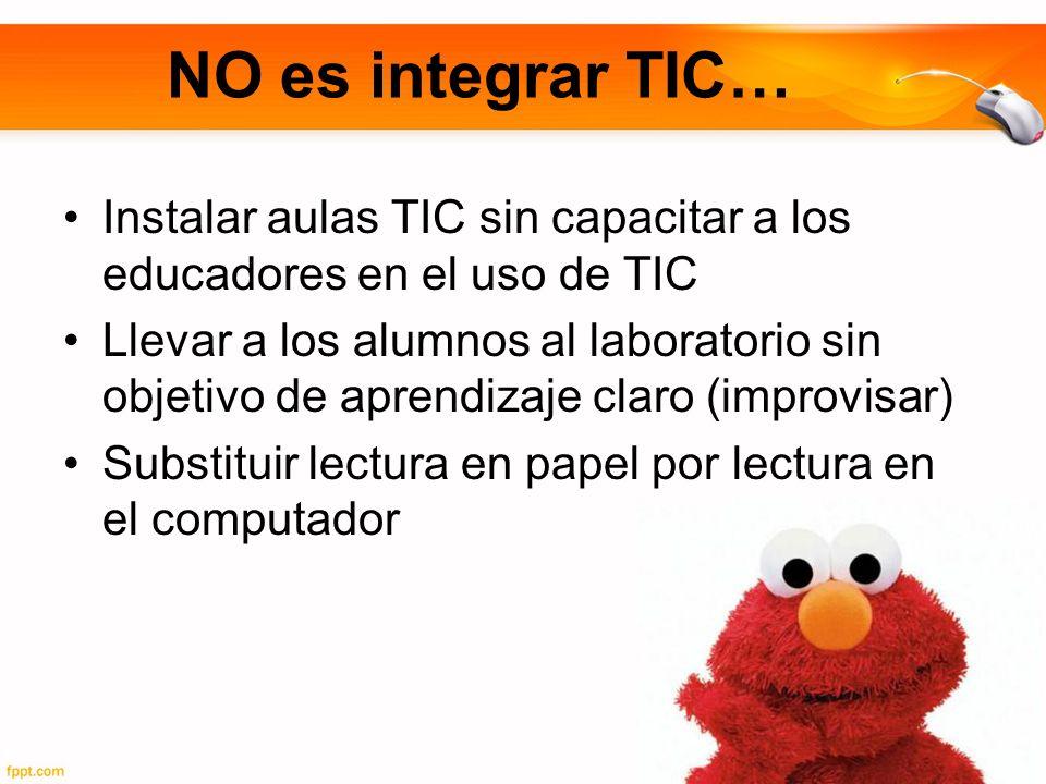 NO es integrar TIC… Instalar aulas TIC sin capacitar a los educadores en el uso de TIC.