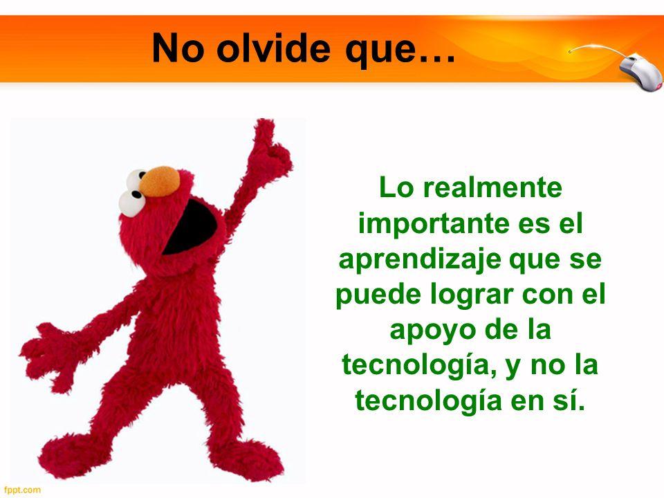 No olvide que… Lo realmente importante es el aprendizaje que se puede lograr con el apoyo de la tecnología, y no la tecnología en sí.