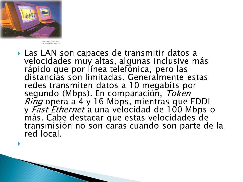 Las LAN son capaces de transmitir datos a velocidades muy altas, algunas inclusive más rápido que por línea telefónica, pero las distancias son limitadas.