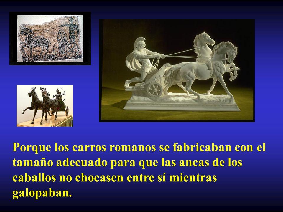 Porque los carros romanos se fabricaban con el tamaño adecuado para que las ancas de los caballos no chocasen entre sí mientras galopaban.
