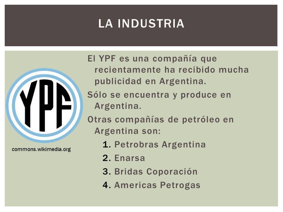 La industria El YPF es una compañía que recientamente ha recibido mucha publicidad en Argentina. Sólo se encuentra y produce en Argentina.