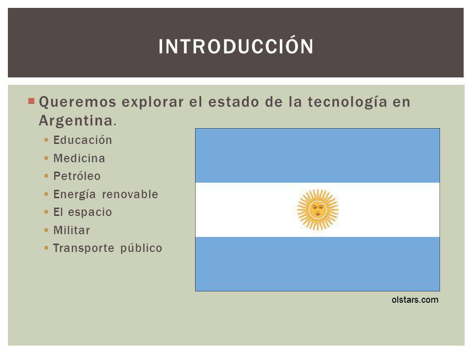 Introducción Queremos explorar el estado de la tecnología en Argentina. Educación. Medicina. Petróleo.