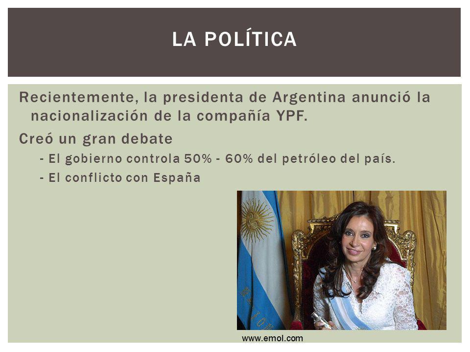 La política Recientemente, la presidenta de Argentina anunció la nacionalización de la compañía YPF.