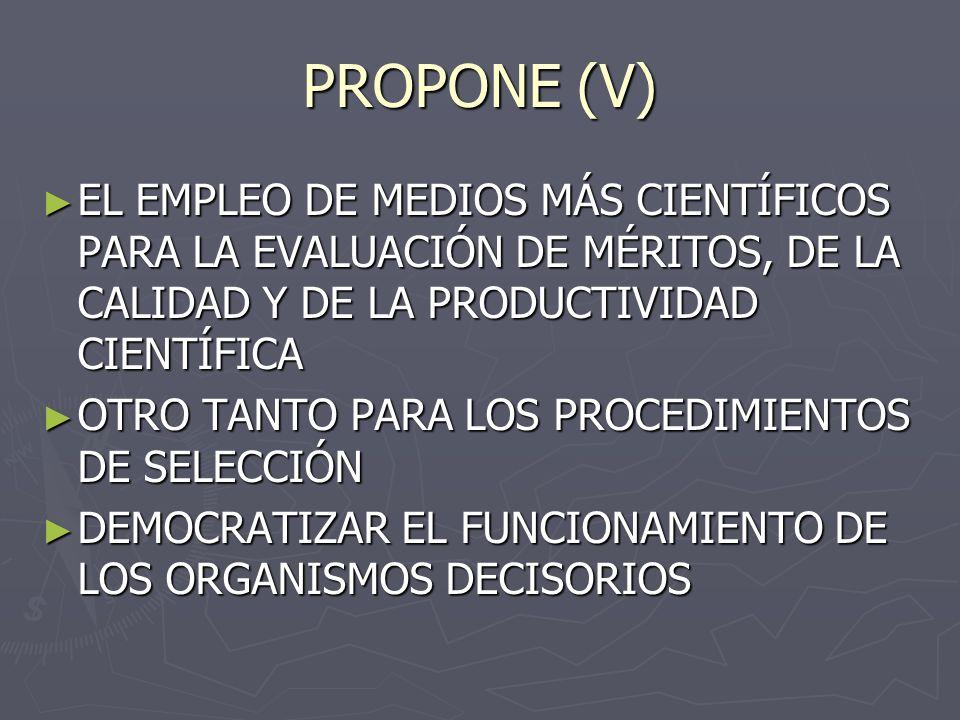 PROPONE (V) EL EMPLEO DE MEDIOS MÁS CIENTÍFICOS PARA LA EVALUACIÓN DE MÉRITOS, DE LA CALIDAD Y DE LA PRODUCTIVIDAD CIENTÍFICA.