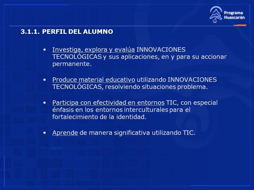 3.1.1. PERFIL DEL ALUMNO Investiga, explora y evalúa INNOVACIONES TECNOLÓGICAS y sus aplicaciones, en y para su accionar permanente.