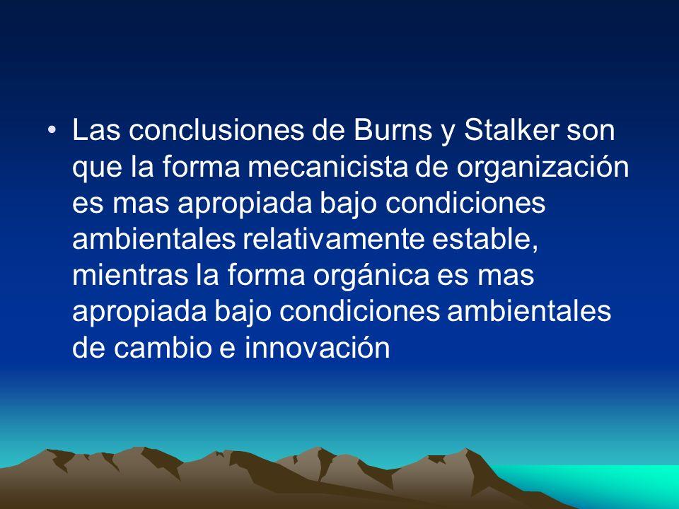 Las conclusiones de Burns y Stalker son que la forma mecanicista de organización es mas apropiada bajo condiciones ambientales relativamente estable, mientras la forma orgánica es mas apropiada bajo condiciones ambientales de cambio e innovación