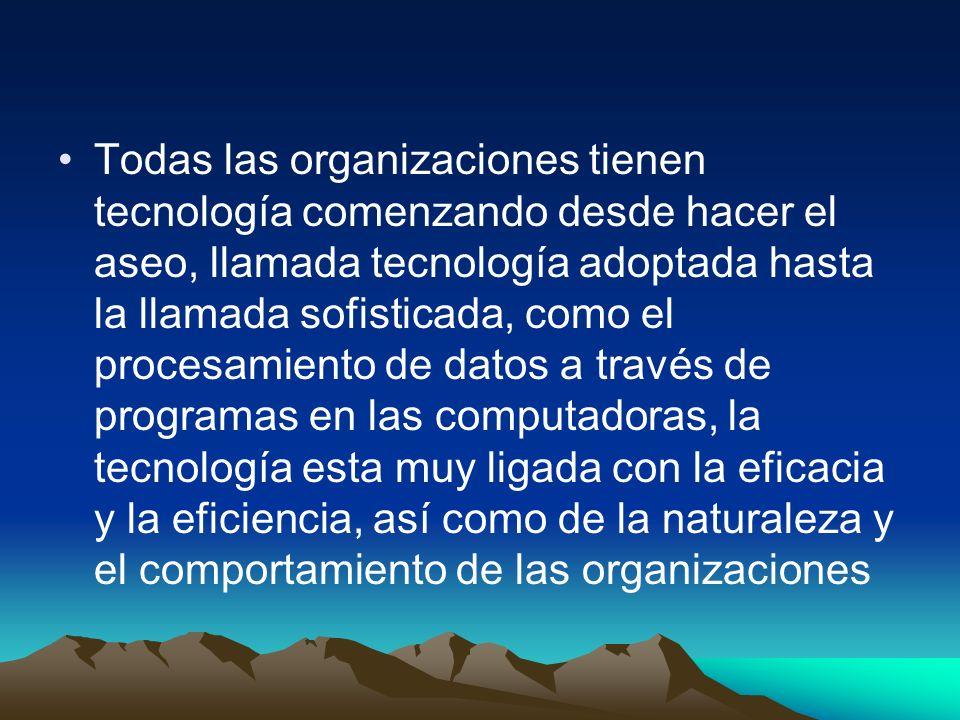 Todas las organizaciones tienen tecnología comenzando desde hacer el aseo, llamada tecnología adoptada hasta la llamada sofisticada, como el procesamiento de datos a través de programas en las computadoras, la tecnología esta muy ligada con la eficacia y la eficiencia, así como de la naturaleza y el comportamiento de las organizaciones