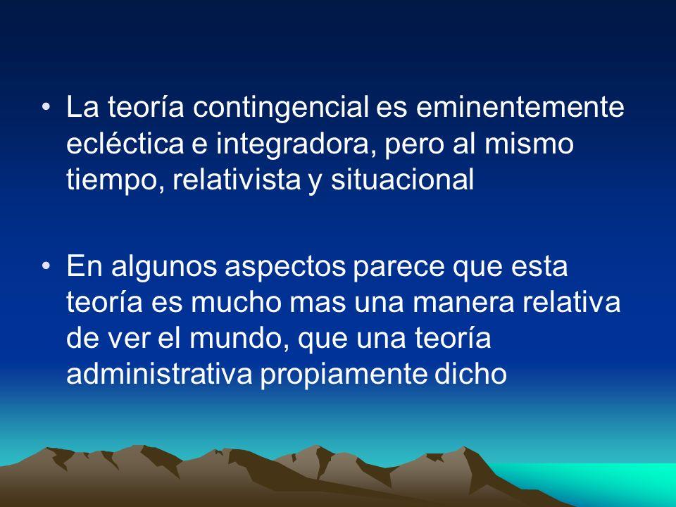 La teoría contingencial es eminentemente ecléctica e integradora, pero al mismo tiempo, relativista y situacional