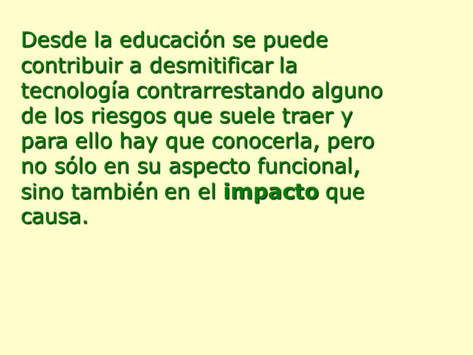Desde la educación se puede contribuir a desmitificar la tecnología contrarrestando alguno de los riesgos que suele traer y para ello hay que conocerla, pero no sólo en su aspecto funcional, sino también en el impacto que causa.