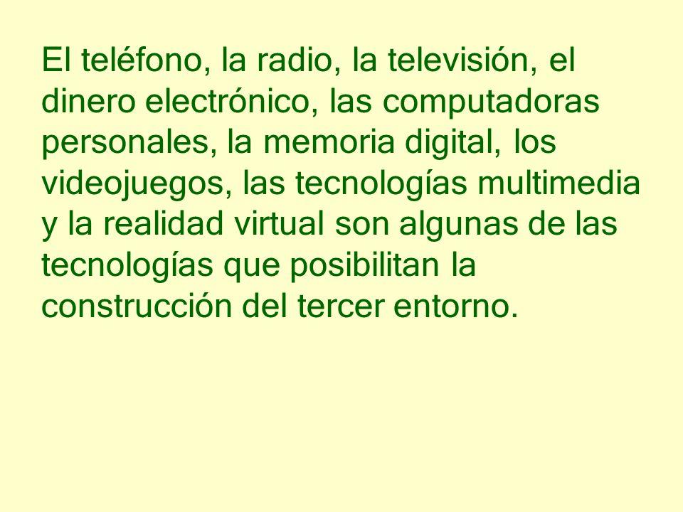 El teléfono, la radio, la televisión, el dinero electrónico, las computadoras personales, la memoria digital, los videojuegos, las tecnologías multimedia y la realidad virtual son algunas de las tecnologías que posibilitan la construcción del tercer entorno.
