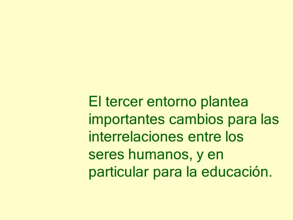 El tercer entorno plantea importantes cambios para las interrelaciones entre los seres humanos, y en particular para la educación.